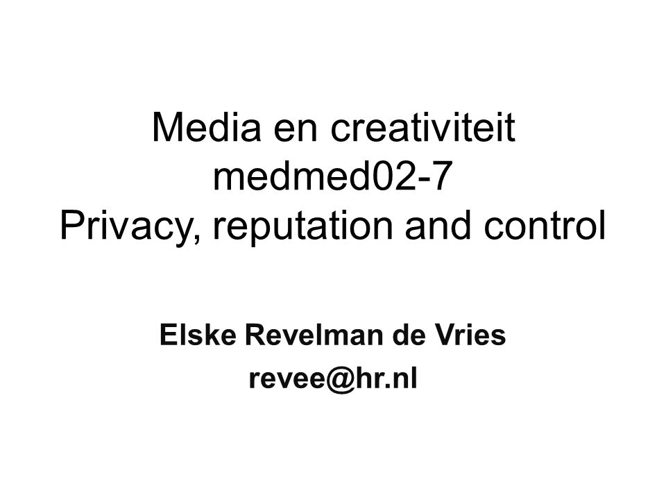 Media en creativiteit medmed02-7 Privacy, reputation and control Elske Revelman de Vries revee@hr.nl