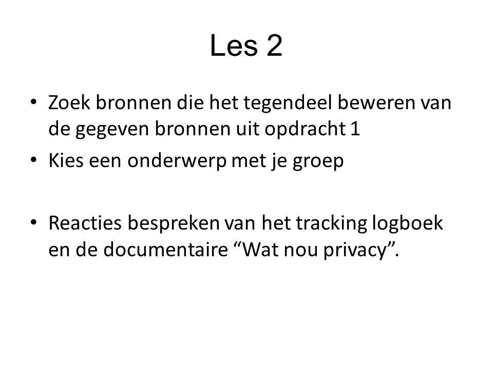 Les 2 Zoek bronnen die het tegendeel beweren van de gegeven bronnen uit opdracht 1 Kies een onderwerp met je groep Reacties bespreken van het tracking logboek en de documentaire Wat nou privacy .