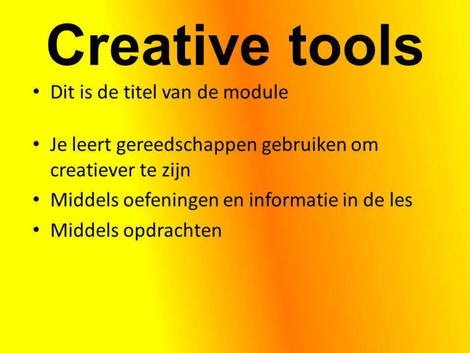 Creative tools Dit is de titel van de module Je leert gereedschappen gebruiken om creatiever te zijn Middels oefeningen en informatie in de les Middels opdrachten