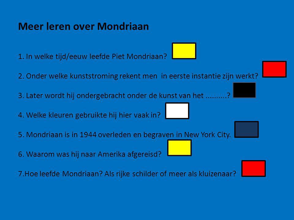 1. In welke tijd/eeuw leefde Piet Mondriaan? 2. Onder welke kunststroming rekent men in eerste instantie zijn werkt? 3. Later wordt hij ondergebracht