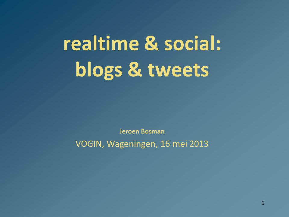 1 realtime & social: blogs & tweets Jeroen Bosman VOGIN, Wageningen, 16 mei 2013