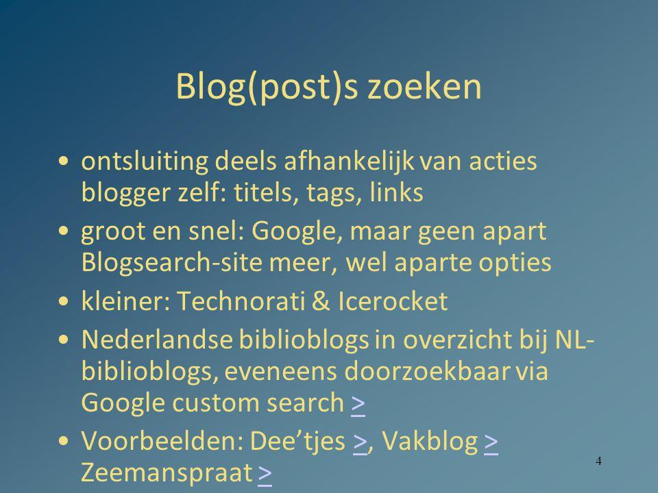 4 Blog(post)s zoeken ontsluiting deels afhankelijk van acties blogger zelf: titels, tags, links groot en snel: Google, maar geen apart Blogsearch-site