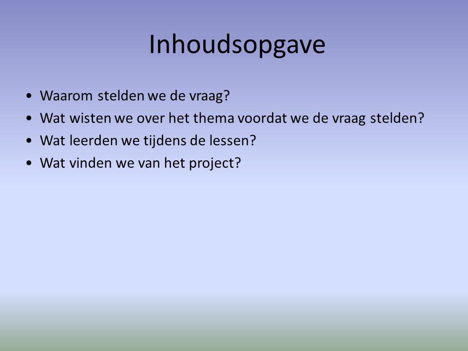 Inhoudsopgave Waarom stelden we de vraag? Wat wisten we over het thema voordat we de vraag stelden? Wat leerden we tijdens de lessen? Wat vinden we va