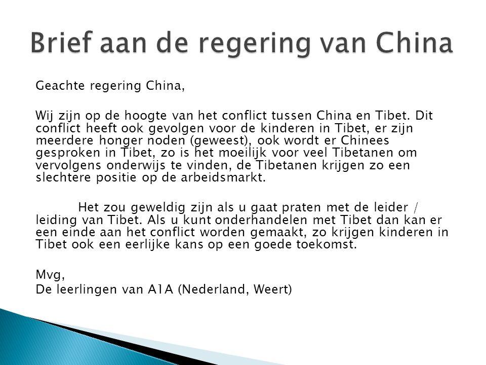 Geachte regering China, Wij zijn op de hoogte van het conflict tussen China en Tibet. Dit conflict heeft ook gevolgen voor de kinderen in Tibet, er zi