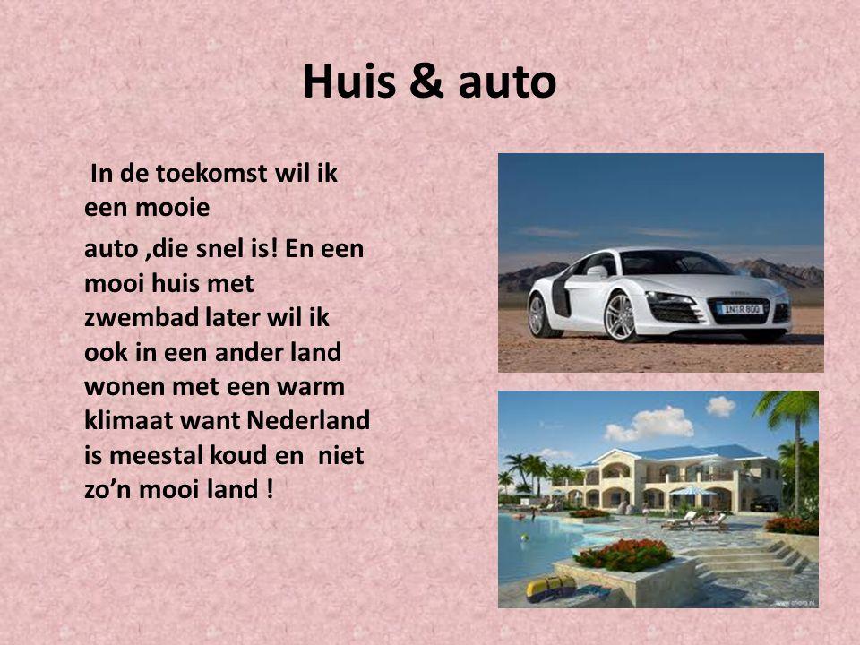 Huis & auto In de toekomst wil ik een mooie auto,die snel is! En een mooi huis met zwembad later wil ik ook in een ander land wonen met een warm klima