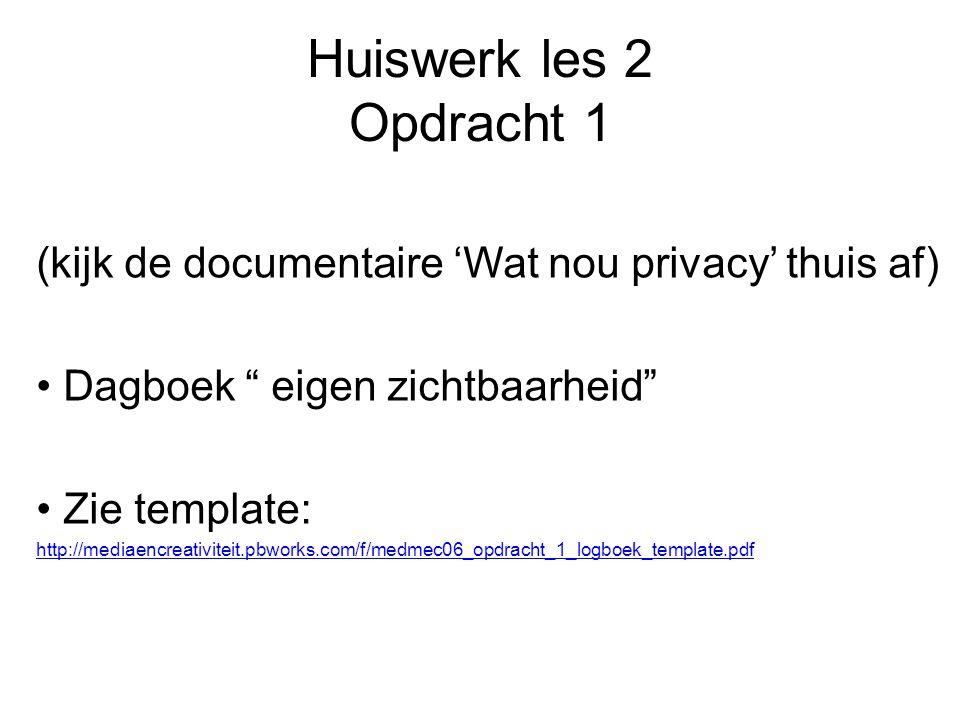 Huiswerk les 2 Opdracht 1 (kijk de documentaire 'Wat nou privacy' thuis af) Dagboek eigen zichtbaarheid Zie template: http://mediaencreativiteit.pbworks.com/f/medmec06_opdracht_1_logboek_template.pdf