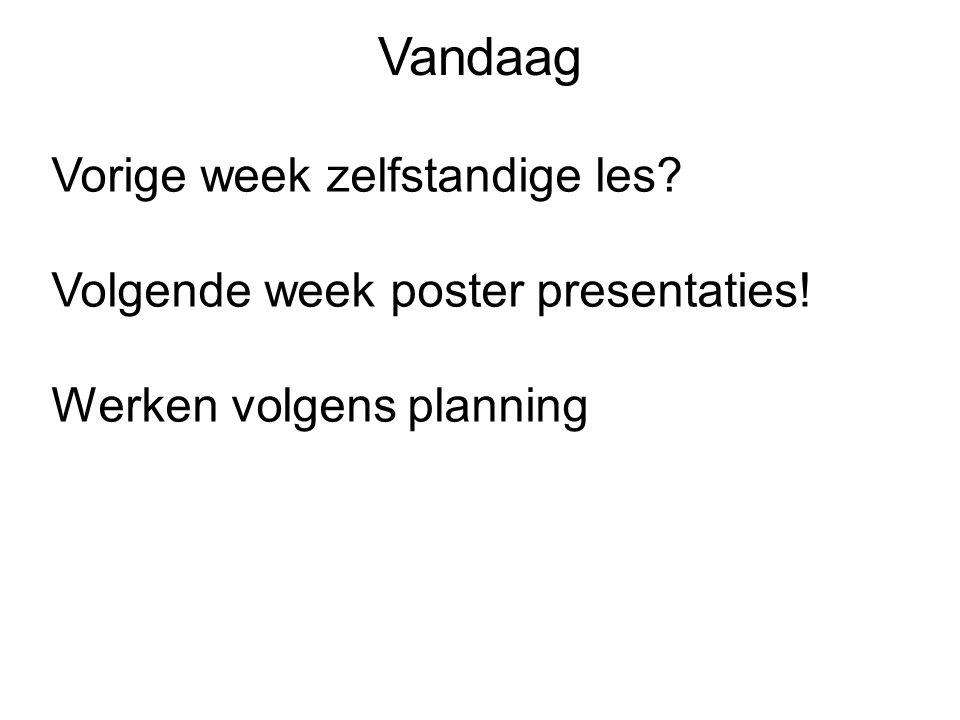 Vandaag Vorige week zelfstandige les? Volgende week poster presentaties! Werken volgens planning