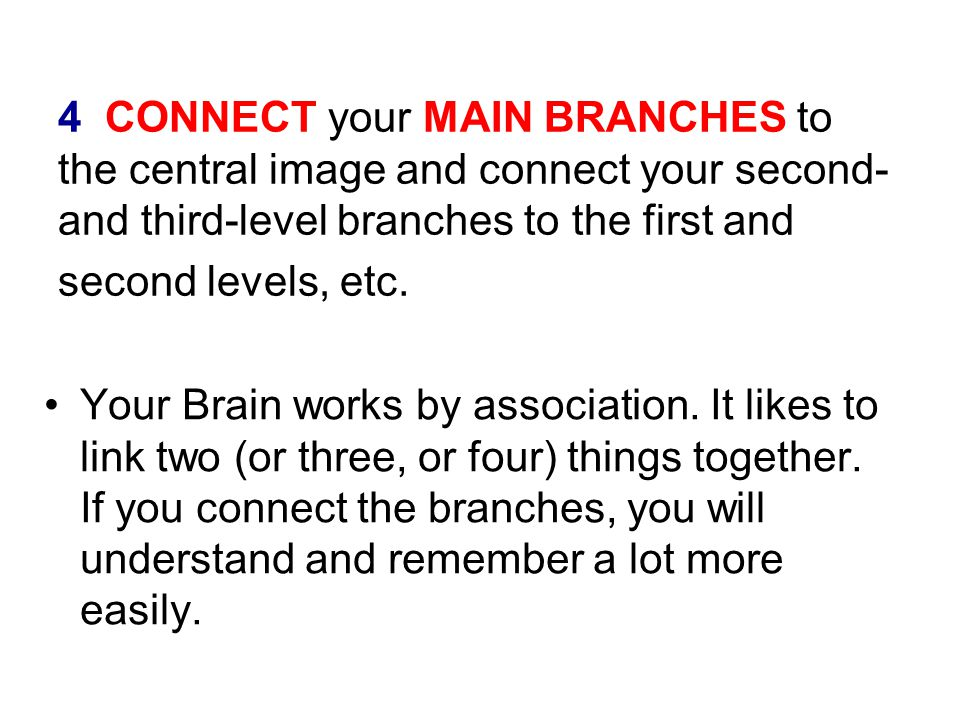 4 CONNECT your MAIN BRANCHES to the central image and connect your second- and third-level branches to the first and second levels, etc. Your Brain wo
