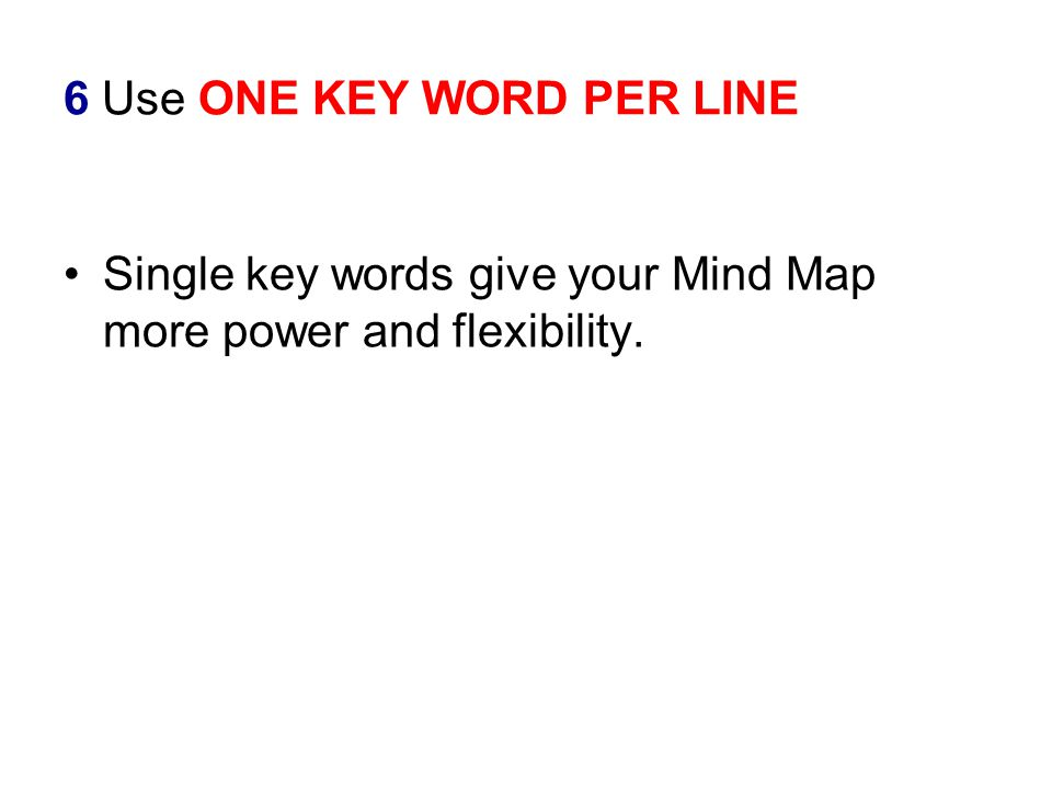 6 Use ONE KEY WORD PER LINE Single key words give your Mind Map more power and flexibility.