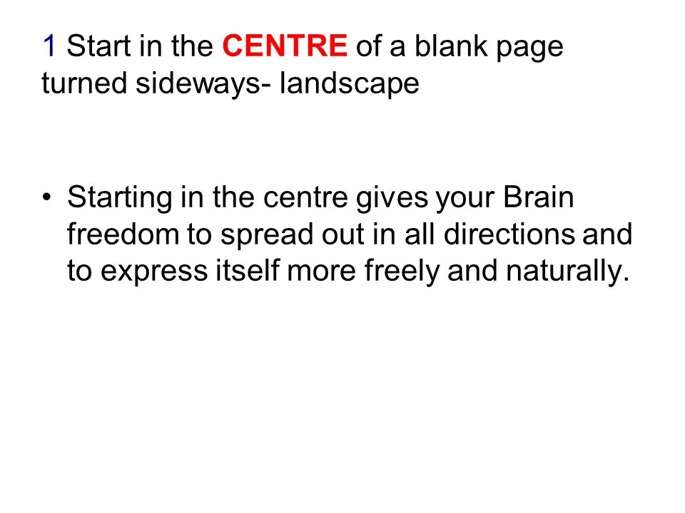 1 Start in the CENTRE of a blank page turned sideways- landscape Starting in the centre gives your Brain freedom to spread out in all directions and t