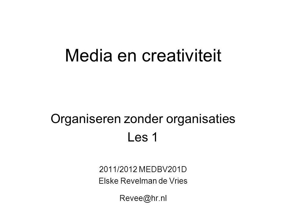 Media en creativiteit Organiseren zonder organisaties Les 1 2011/2012 MEDBV201D Elske Revelman de Vries Revee@hr.nl