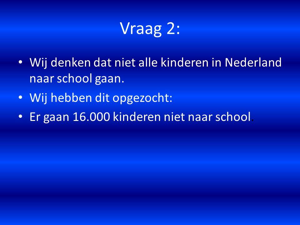 Vraag 2: Wij denken dat niet alle kinderen in Nederland naar school gaan. Wij hebben dit opgezocht: Er gaan 16.000 kinderen niet naar school.
