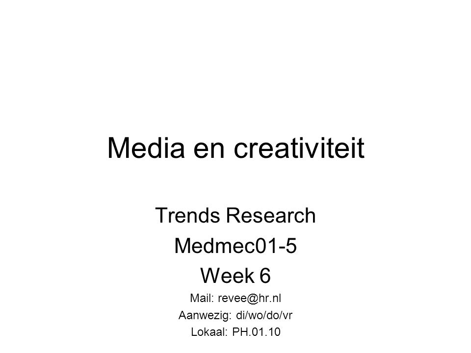 Media en creativiteit Trends Research Medmec01-5 Week 6 Mail: revee@hr.nl Aanwezig: di/wo/do/vr Lokaal: PH.01.10