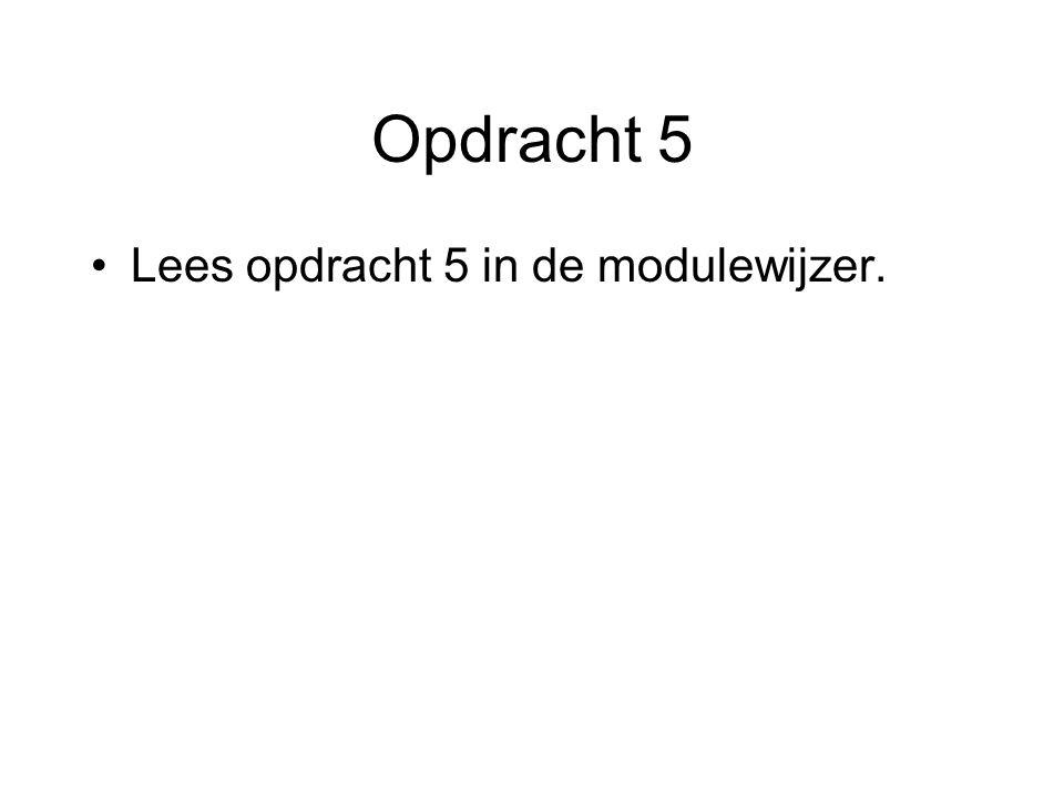 Opdracht 5 Lees opdracht 5 in de modulewijzer.