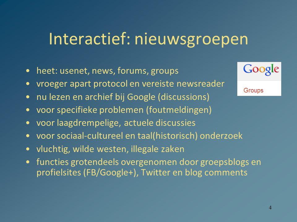 4 Interactief: nieuwsgroepen heet: usenet, news, forums, groups vroeger apart protocol en vereiste newsreader nu lezen en archief bij Google (discussi