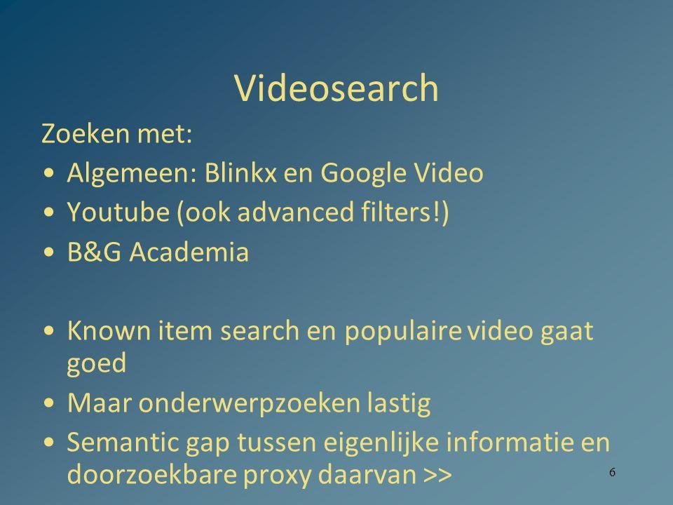 6 Videosearch Zoeken met: Algemeen: Blinkx en Google Video Youtube (ook advanced filters!) B&G Academia Known item search en populaire video gaat goed Maar onderwerpzoeken lastig Semantic gap tussen eigenlijke informatie en doorzoekbare proxy daarvan >>