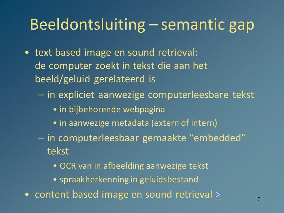 Beeldontsluiting – semantic gap text based image en sound retrieval: de computer zoekt in tekst die aan het beeld/geluid gerelateerd is –in expliciet aanwezige computerleesbare tekst in bijbehorende webpagina in aanwezige metadata (extern of intern) –in computerleesbaar gemaakte embedded tekst OCR van in afbeelding aanwezige tekst spraakherkenning in geluidsbestand content based image en sound retrieval >> 7