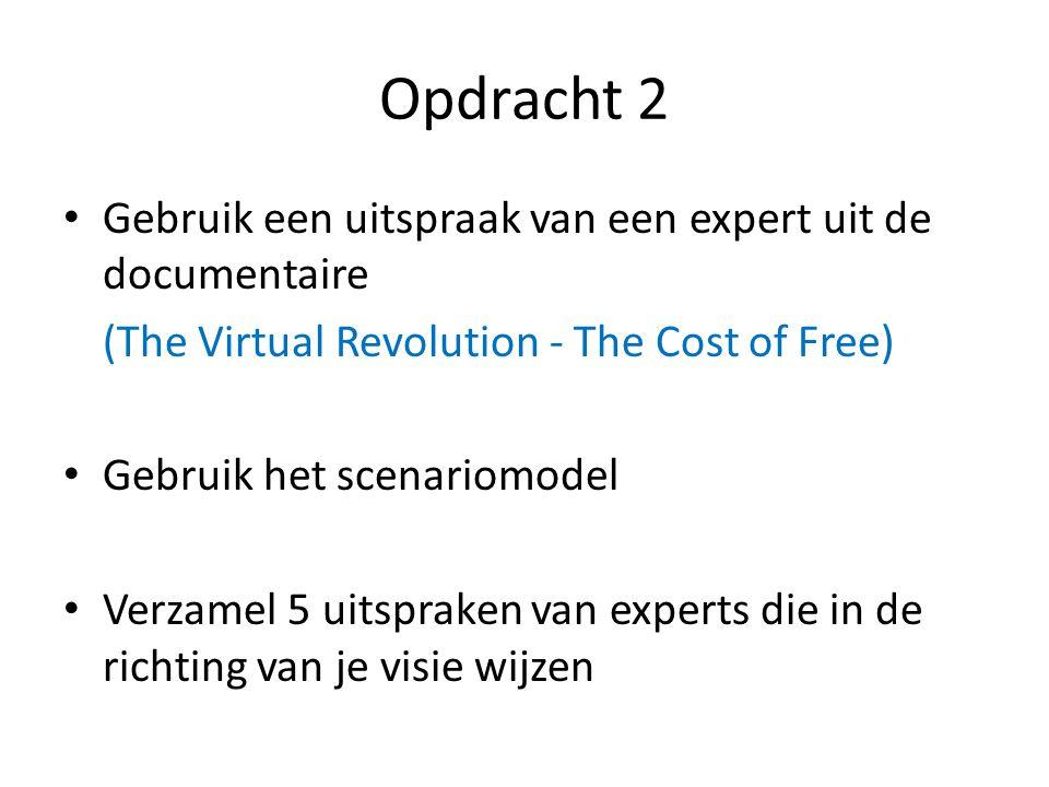 Opdracht 2 Gebruik een uitspraak van een expert uit de documentaire (The Virtual Revolution - The Cost of Free) Gebruik het scenariomodel Verzamel 5 uitspraken van experts die in de richting van je visie wijzen
