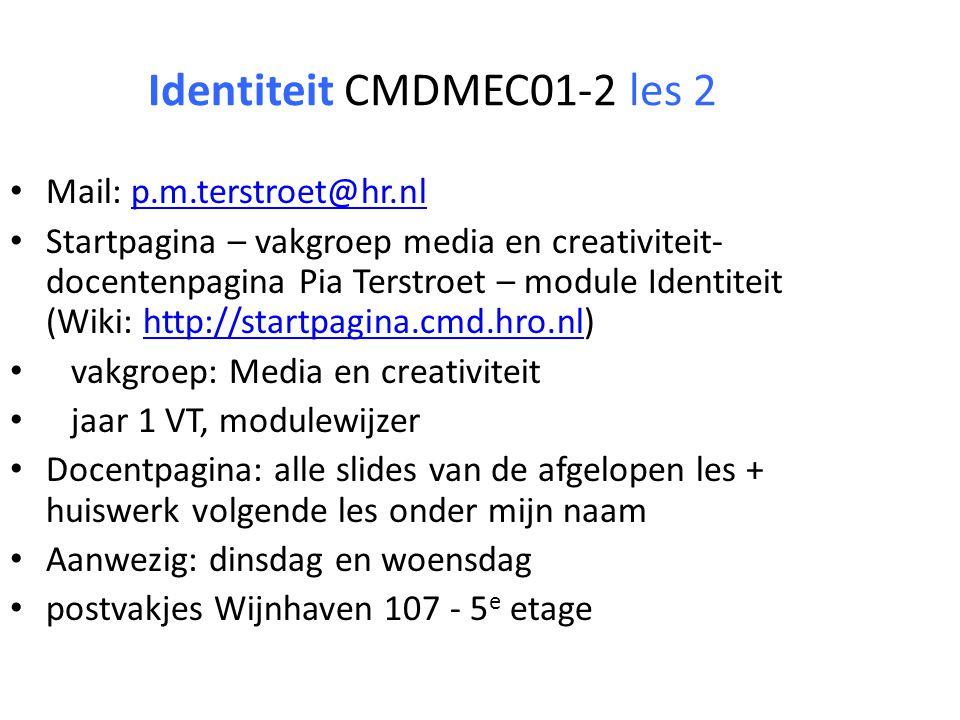 Identiteit CMDMEC01-2 les 2 Mail: p.m.terstroet@hr.nlp.m.terstroet@hr.nl Startpagina – vakgroep media en creativiteit- docentenpagina Pia Terstroet – module Identiteit (Wiki: http://startpagina.cmd.hro.nl)http://startpagina.cmd.hro.nl vakgroep: Media en creativiteit jaar 1 VT, modulewijzer Docentpagina: alle slides van de afgelopen les + huiswerk volgende les onder mijn naam Aanwezig: dinsdag en woensdag postvakjes Wijnhaven 107 - 5 e etage