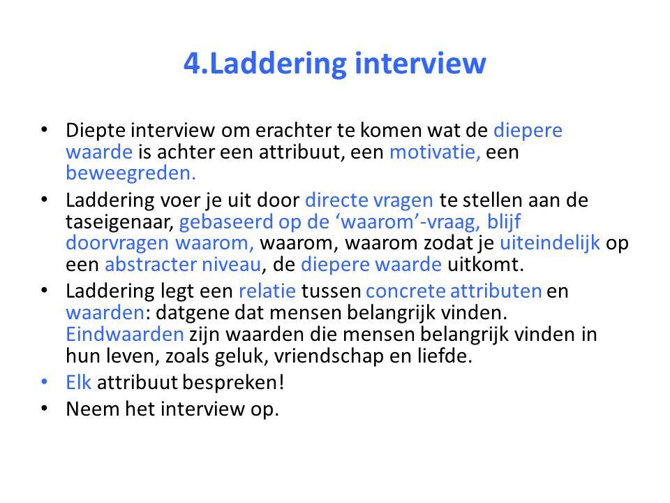 4.Laddering interview Diepte interview om erachter te komen wat de diepere waarde is achter een attribuut, een motivatie, een beweegreden.