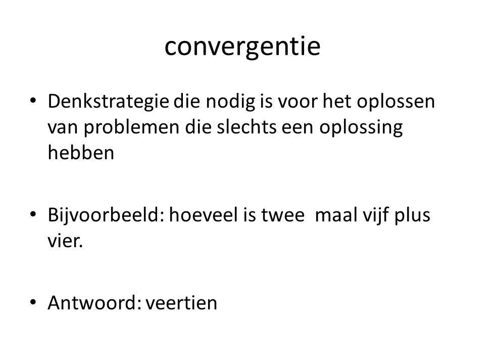 convergentie Denkstrategie die nodig is voor het oplossen van problemen die slechts een oplossing hebben Bijvoorbeeld: hoeveel is twee maal vijf plus