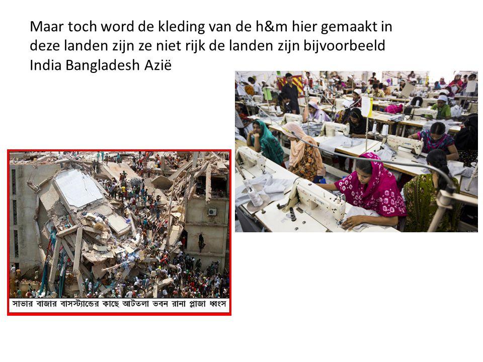 Maar toch word de kleding van de h&m hier gemaakt in deze landen zijn ze niet rijk de landen zijn bijvoorbeeld India Bangladesh Azië
