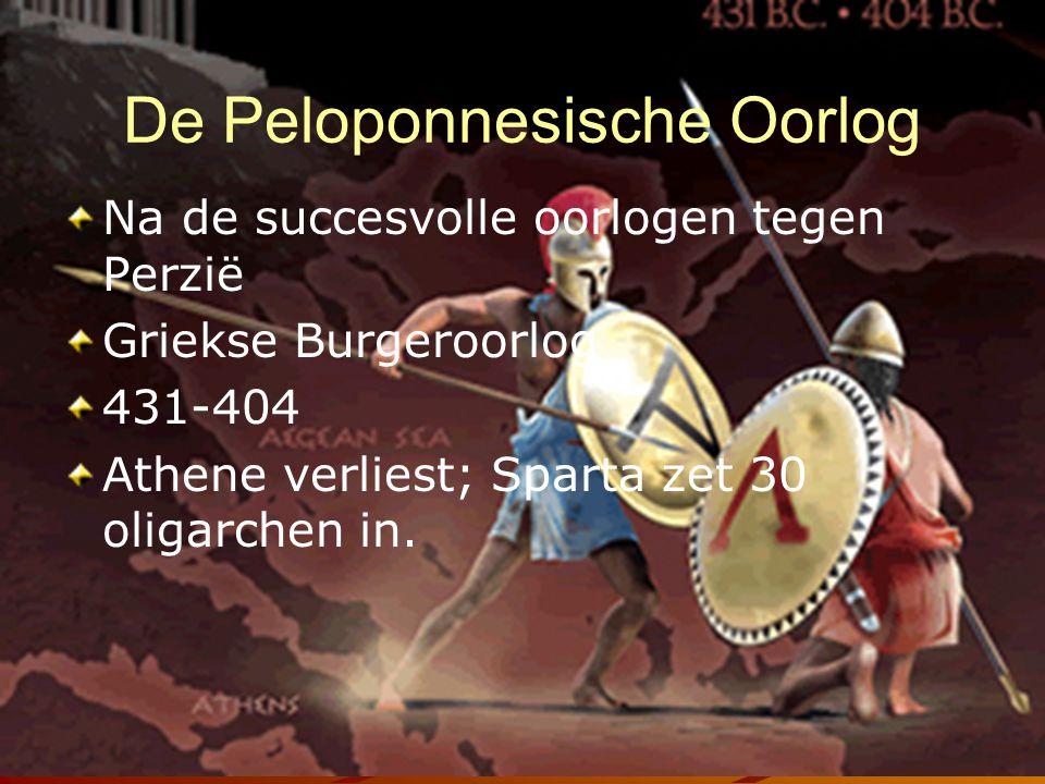 De Peloponnesische Oorlog Na de succesvolle oorlogen tegen Perzië Griekse Burgeroorlog 431-404 Athene verliest; Sparta zet 30 oligarchen in.