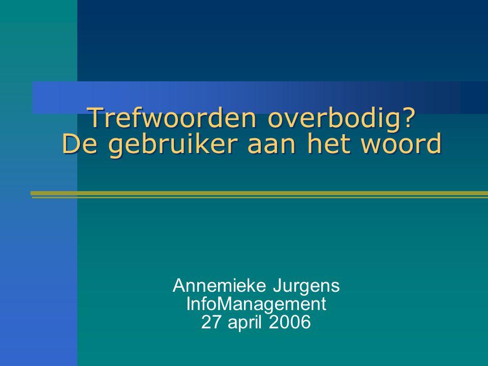 Trefwoorden overbodig De gebruiker aan het woord Annemieke Jurgens InfoManagement 27 april 2006