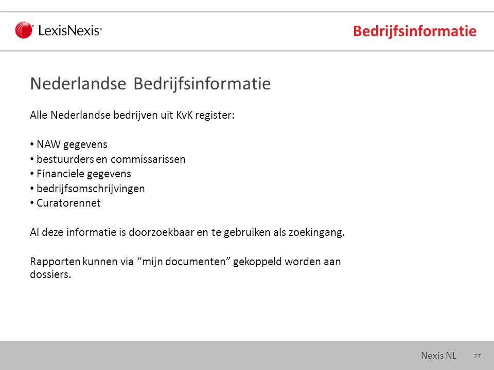 27 Nexis NL Bedrijfsinformatie Alle Nederlandse bedrijven uit KvK register: NAW gegevens bestuurders en commissarissen Financiele gegevens bedrijfsomschrijvingen Curatorennet Al deze informatie is doorzoekbaar en te gebruiken als zoekingang.