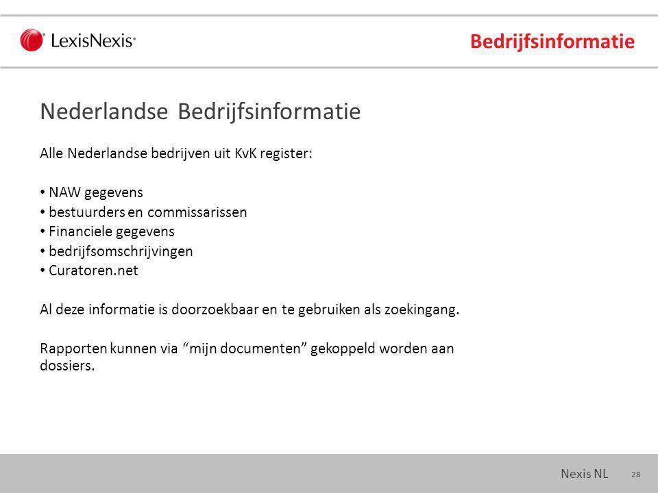 28 Nexis NL Bedrijfsinformatie Alle Nederlandse bedrijven uit KvK register: NAW gegevens bestuurders en commissarissen Financiele gegevens bedrijfsomschrijvingen Curatoren.net Al deze informatie is doorzoekbaar en te gebruiken als zoekingang.