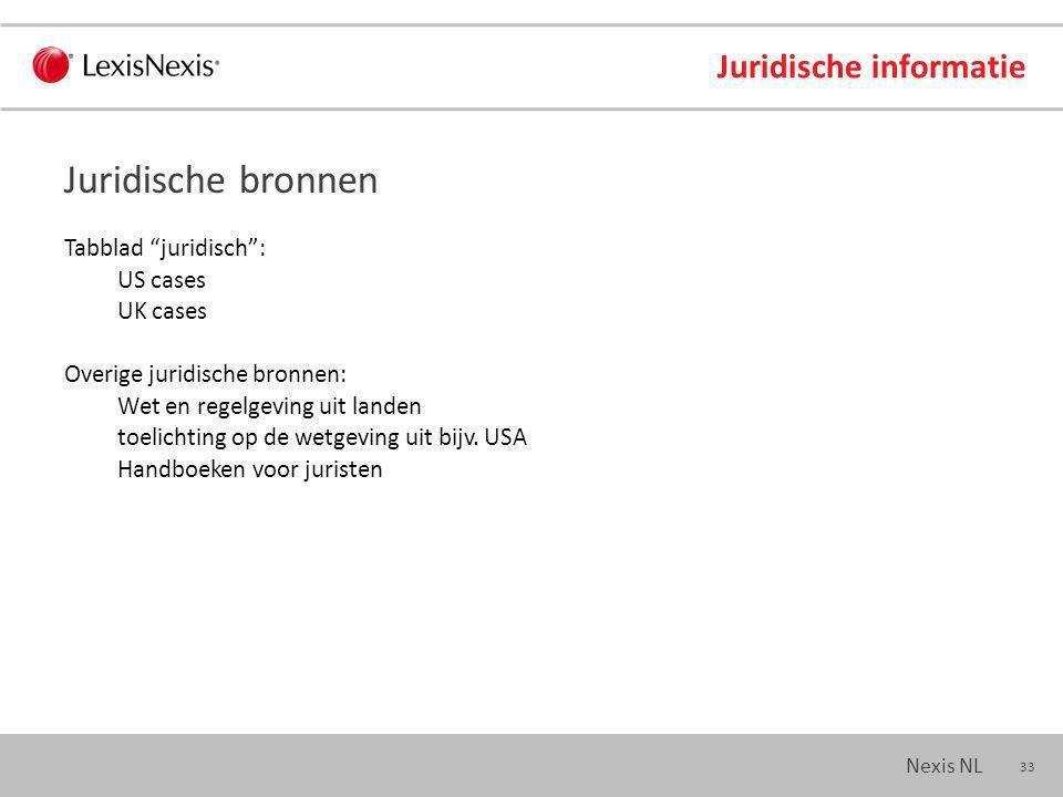 33 Nexis NL Juridische informatie Tabblad juridisch : US cases UK cases Overige juridische bronnen: Wet en regelgeving uit landen toelichting op de wetgeving uit bijv.
