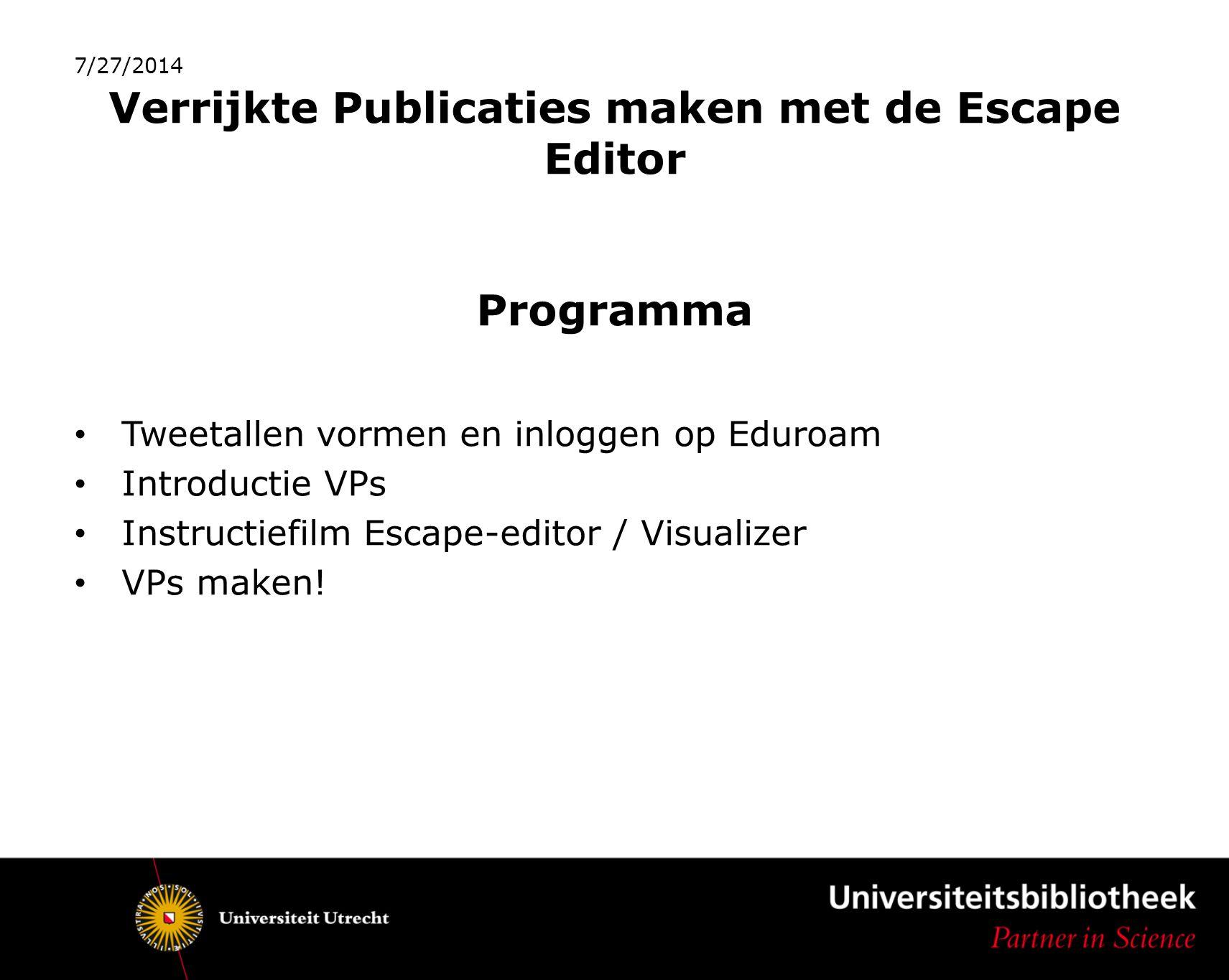 Verrijkte Publicaties maken met de Escape Editor Programma Tweetallen vormen en inloggen op Eduroam Introductie VPs Instructiefilm Escape-editor / Visualizer VPs maken.