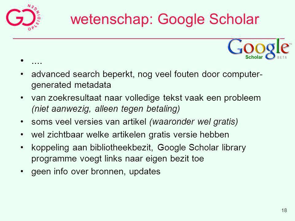 wetenschap: Google Scholar.... advanced search beperkt, nog veel fouten door computer- generated metadata van zoekresultaat naar volledige tekst vaak
