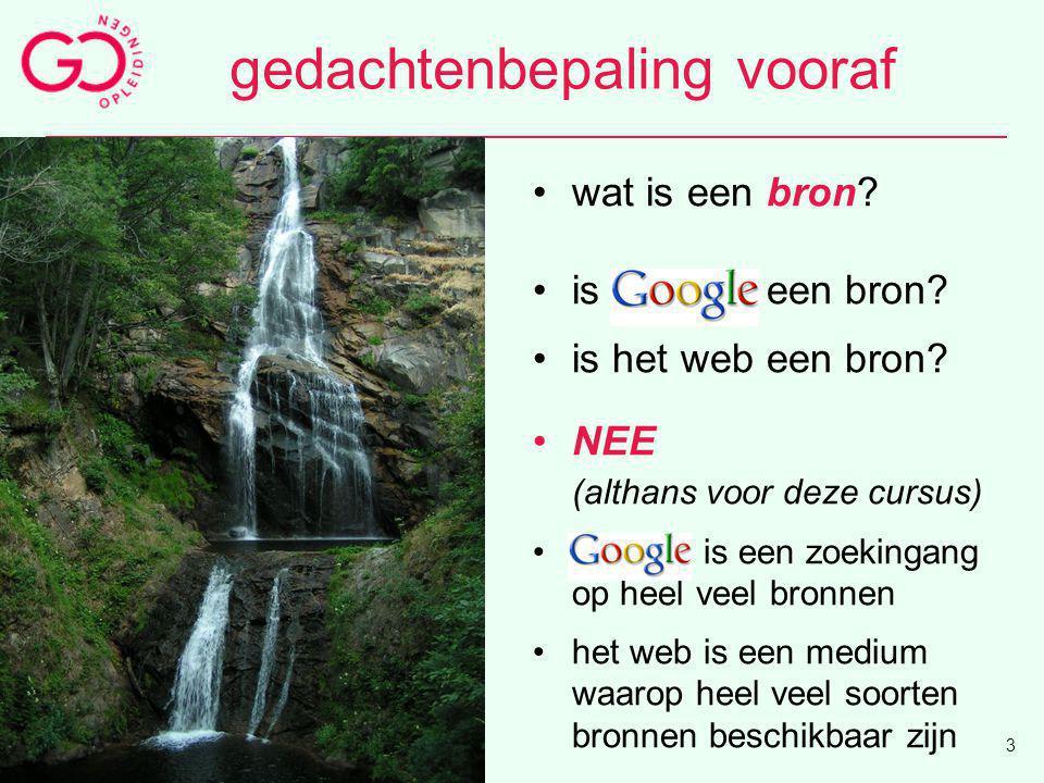 gedachtenbepaling vooraf wat is een bron? is Google een bron? is het web een bron? NEE (althans voor deze cursus) Google is een zoekingang op heel vee
