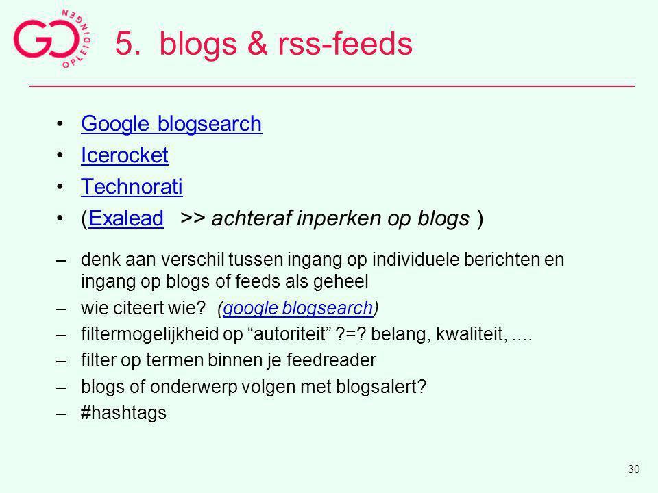 5.blogs & rss-feeds Google blogsearch Icerocket Technorati (Exalead >> achteraf inperken op blogs )Exalead –denk aan verschil tussen ingang op individ