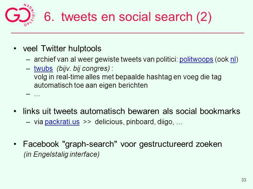 6.tweets en social search (2) veel Twitter hulptools –archief van al weer gewiste tweets van politici: politwoops (ook nl)politwoopsnl –twubs (bijv. b