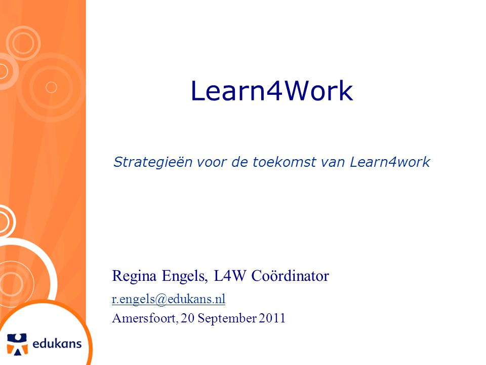 Learn4Work Strategieën voor de toekomst van Learn4work Regina Engels, L4W Coördinator r.engels@edukans.nl Amersfoort, 20 September 2011
