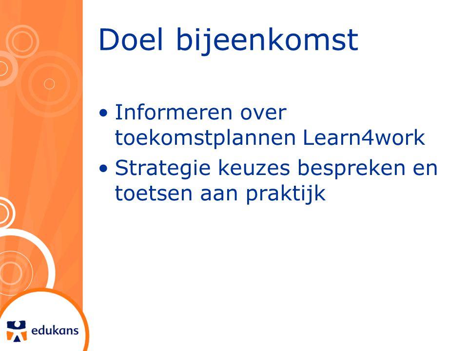Doel bijeenkomst Informeren over toekomstplannen Learn4work Strategie keuzes bespreken en toetsen aan praktijk