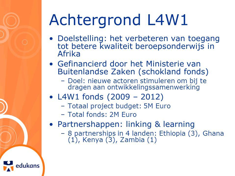 Achtergrond L4W1 Doelstelling: het verbeteren van toegang tot betere kwaliteit beroepsonderwijs in Afrika Gefinancierd door het Ministerie van Buitenlandse Zaken (schokland fonds) –Doel: nieuwe actoren stimuleren om bij te dragen aan ontwikkelingssamenwerking L4W1 fonds (2009 – 2012) –Totaal project budget: 5M Euro –Total fonds: 2M Euro Partnershappen: linking & learning –8 partnerships in 4 landen: Ethiopia (3), Ghana (1), Kenya (3), Zambia (1)