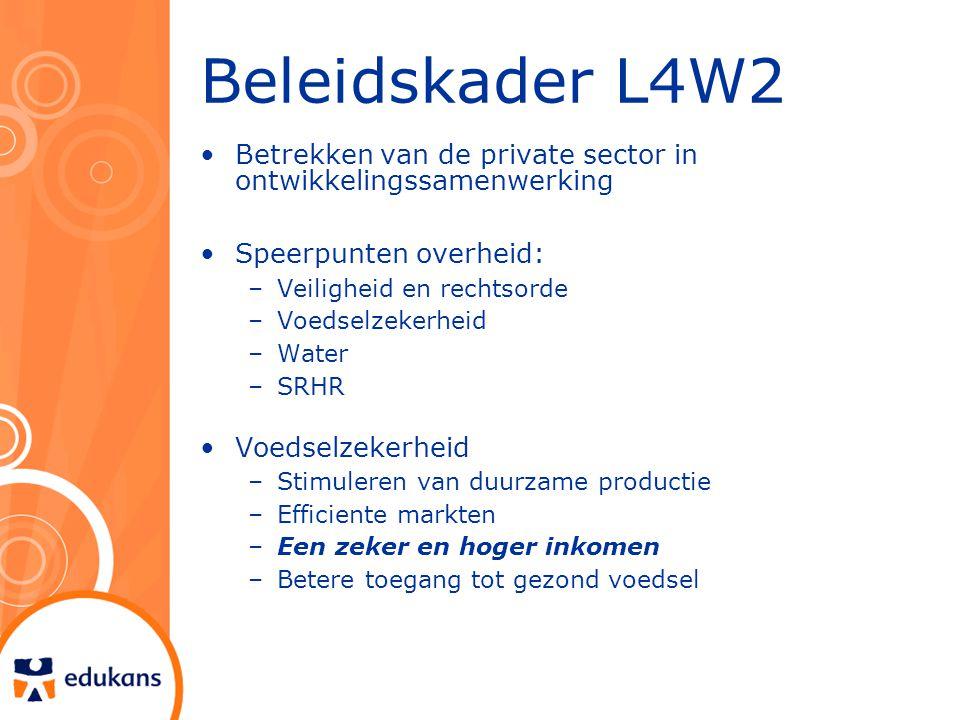 Beleidskader L4W2 Betrekken van de private sector in ontwikkelingssamenwerking Speerpunten overheid: –Veiligheid en rechtsorde –Voedselzekerheid –Water –SRHR Voedselzekerheid –Stimuleren van duurzame productie –Efficiente markten –Een zeker en hoger inkomen –Betere toegang tot gezond voedsel