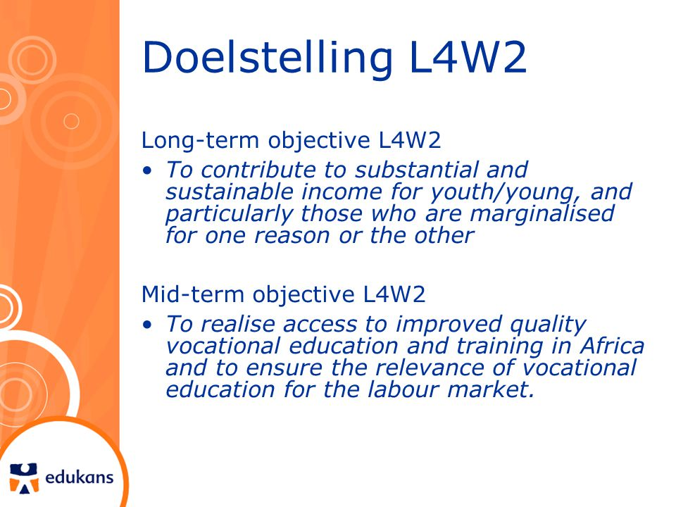 Doelstelling L4W2 Long-term objective L4W2 To contribute to substantial and sustainable income for youth/young, and particularly those who are marginalised for one reason or the other Mid-term objective L4W2 To realise access to improved quality vocational education and training in Africa and to ensure the relevance of vocational education for the labour market.