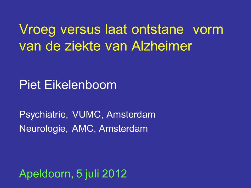 Vroeg versus laat ontstane vorm van de ziekte van Alzheimer Piet Eikelenboom Psychiatrie, VUMC, Amsterdam Neurologie, AMC, Amsterdam Apeldoorn, 5 juli