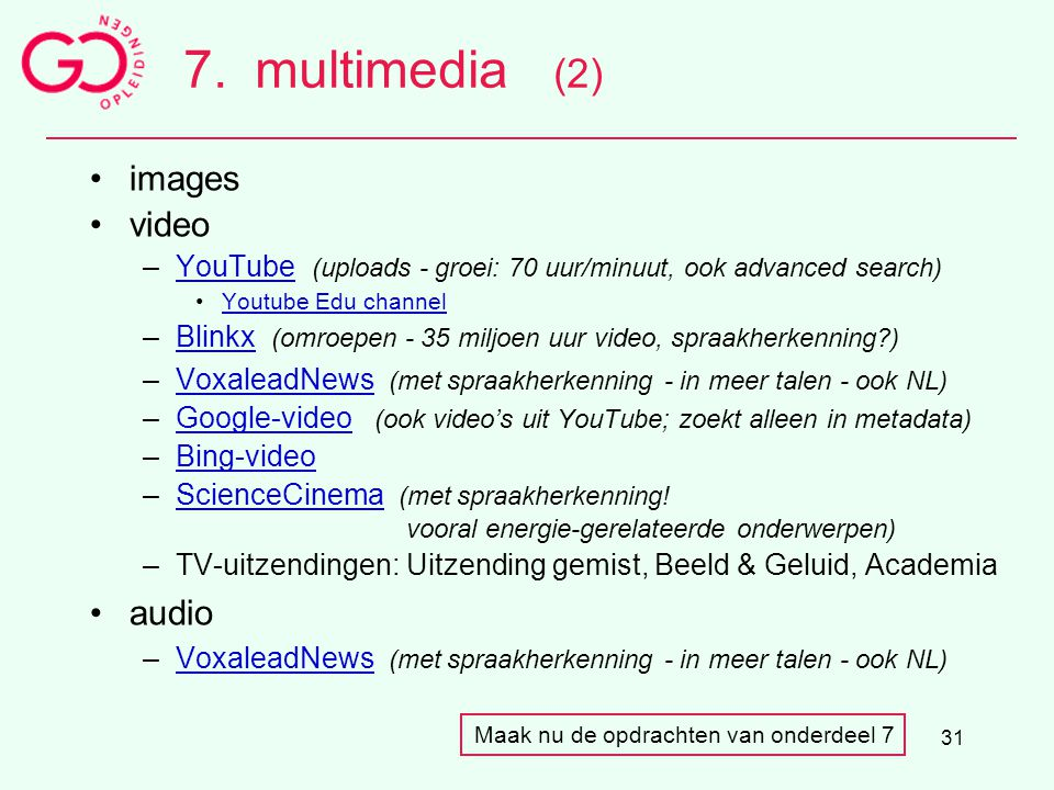 31 7.multimedia (2) images video –YouTube (uploads - groei: 70 uur/minuut, ook advanced search)YouTube Youtube Edu channel –Blinkx (omroepen - 35 milj