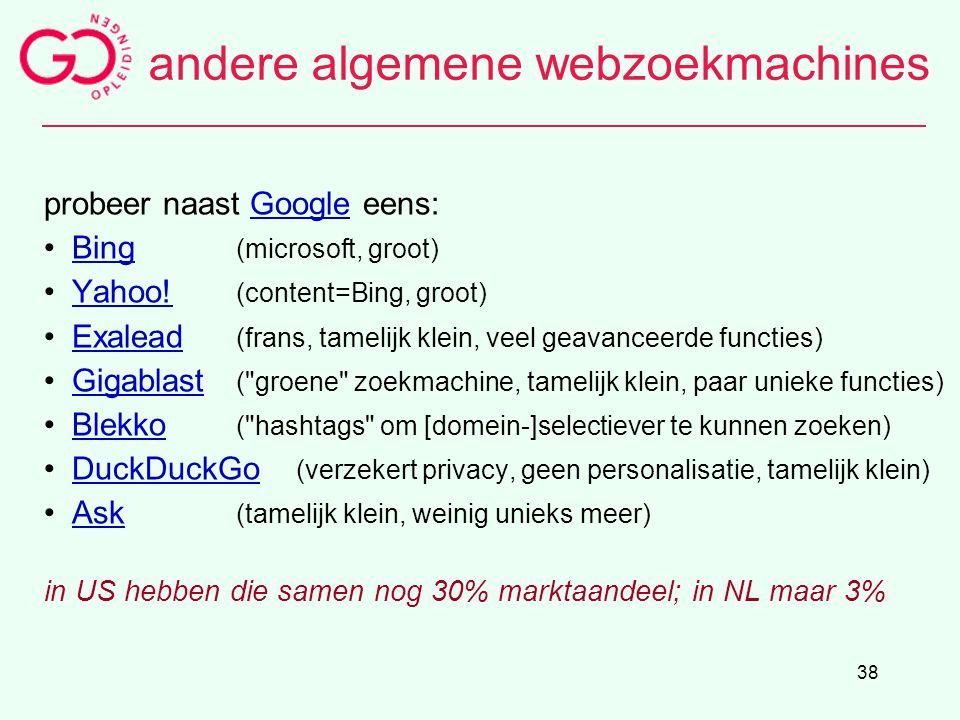 38 andere algemene webzoekmachines probeer naast Google eens:Google Bing (microsoft, groot)Bing Yahoo! (content=Bing, groot)Yahoo! Exalead (frans, tam