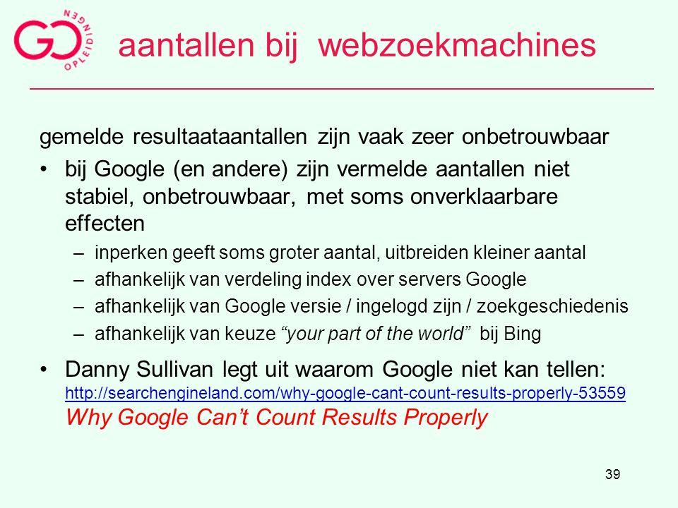 39 aantallen bij webzoekmachines gemelde resultaataantallen zijn vaak zeer onbetrouwbaar bij Google (en andere) zijn vermelde aantallen niet stabiel,