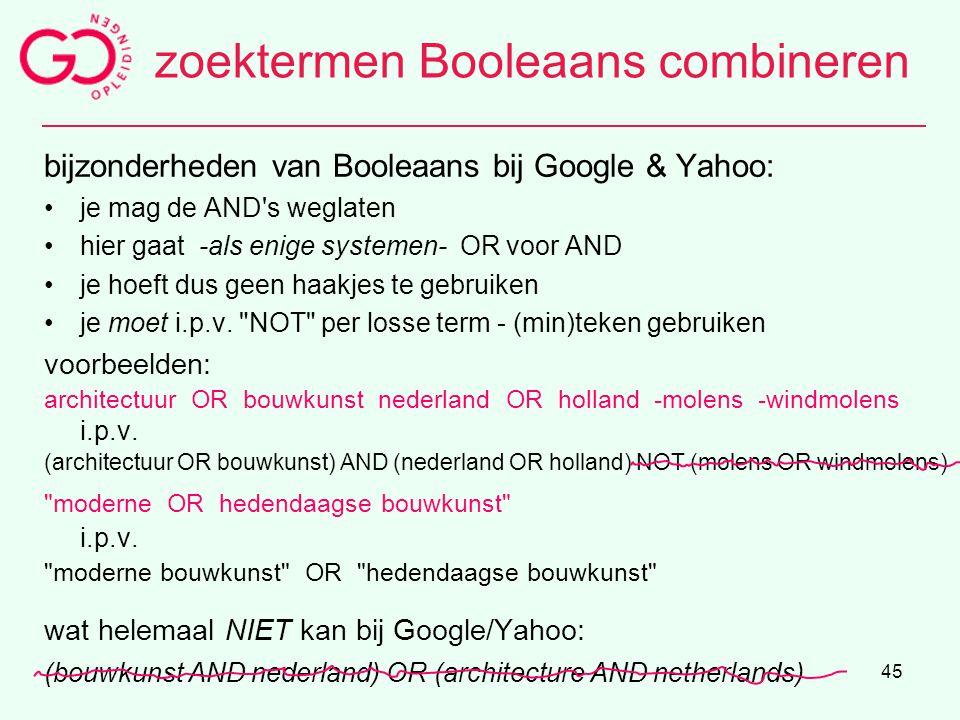 45 zoektermen Booleaans combineren bijzonderheden van Booleaans bij Google & Yahoo: je mag de AND's weglaten hier gaat -als enige systemen- OR voor AN