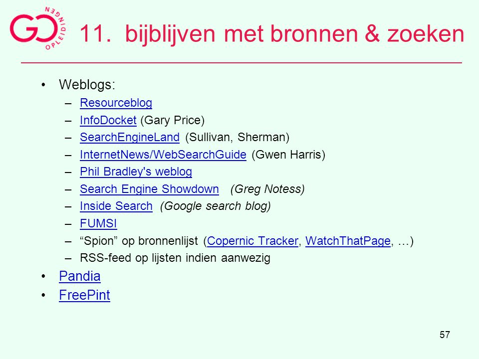 57 11. bijblijven met bronnen & zoeken Weblogs: –ResourceblogResourceblog –InfoDocket (Gary Price)InfoDocket –SearchEngineLand (Sullivan, Sherman)Sear