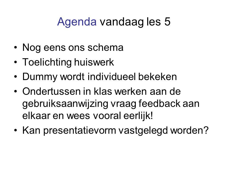 Agenda vandaag les 5 Nog eens ons schema Toelichting huiswerk Dummy wordt individueel bekeken Ondertussen in klas werken aan de gebruiksaanwijzing vraag feedback aan elkaar en wees vooral eerlijk.