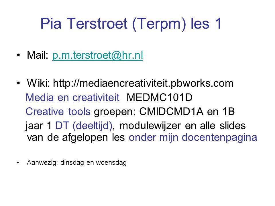 Pia Terstroet (Terpm) les 1 Mail: p.m.terstroet@hr.nlp.m.terstroet@hr.nl Wiki: http://mediaencreativiteit.pbworks.com Media en creativiteit MEDMC101D Creative tools groepen: CMIDCMD1A en 1B jaar 1 DT (deeltijd), modulewijzer en alle slides van de afgelopen les onder mijn docentenpagina Aanwezig: dinsdag en woensdag