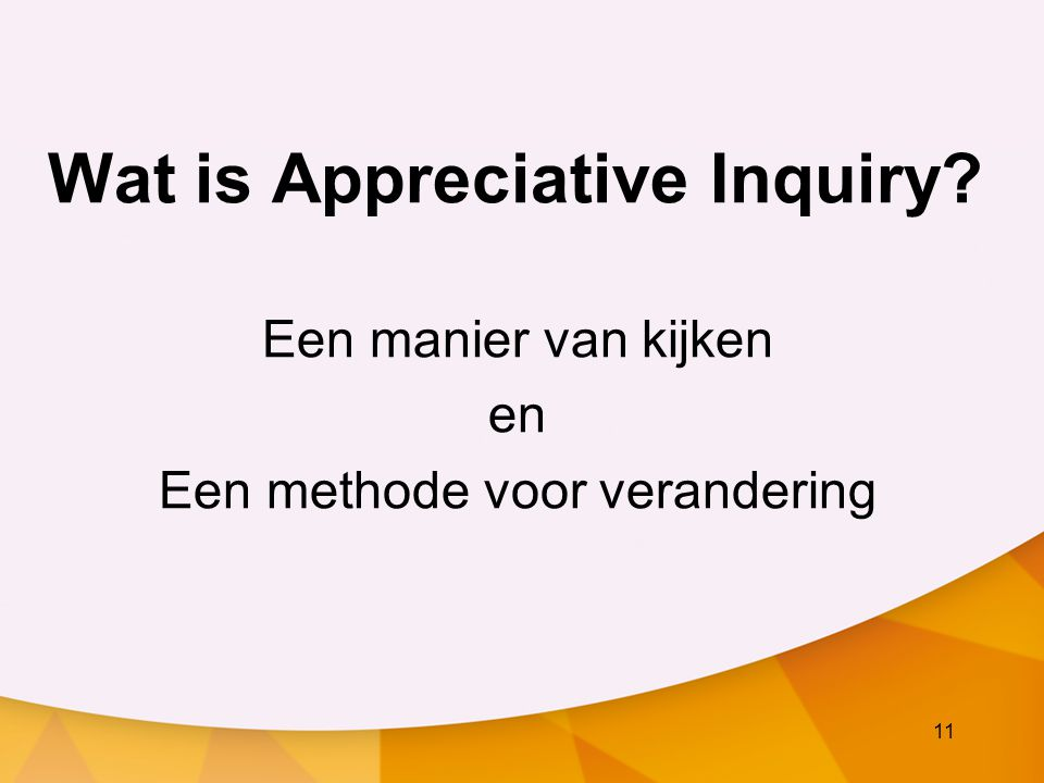 11 Wat is Appreciative Inquiry? Een manier van kijken en Een methode voor verandering